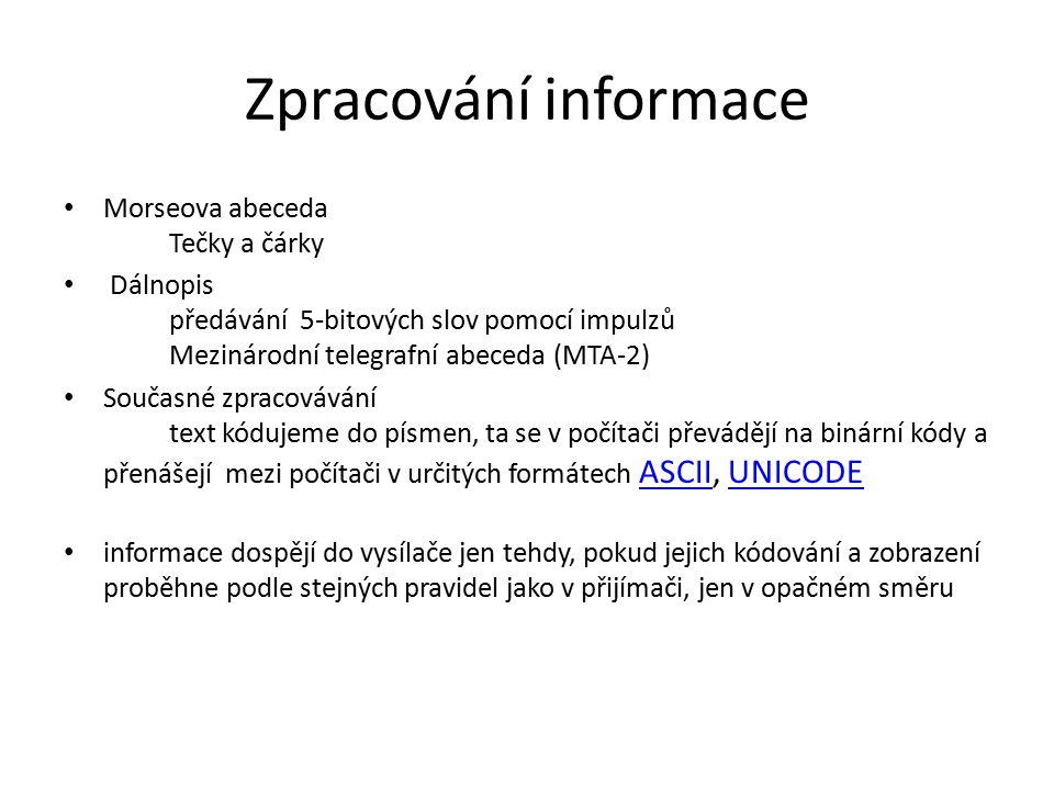 Zpracování informace Morseova abeceda Tečky a čárky Dálnopis předávání 5-bitových slov pomocí impulzů Mezinárodní telegrafní abeceda (MTA-2) Současné zpracovávání text kódujeme do písmen, ta se v počítači převádějí na binární kódy a přenášejí mezi počítači v určitých formátech ASCII, UNICODE ASCIIUNICODE informace dospějí do vysílače jen tehdy, pokud jejich kódování a zobrazení proběhne podle stejných pravidel jako v přijímači, jen v opačném směru