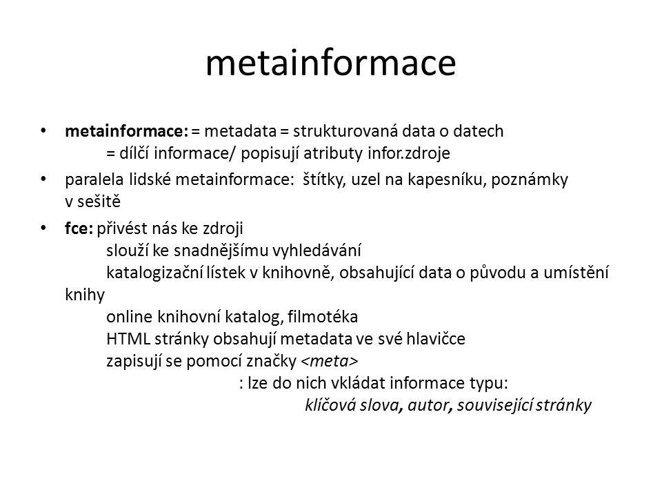 metainformace metainformace: = metadata = strukturovaná data o datech = dílčí informace/ popisují atributy infor.zdroje paralela lidské metainformace: štítky, uzel na kapesníku, poznámky v sešitě fce: přivést nás ke zdroji slouží ke snadnějšímu vyhledávání katalogizační lístek v knihovně, obsahující data o původu a umístění knihy online knihovní katalog, filmotéka HTML stránky obsahují metadata ve své hlavičce zapisují se pomocí značky : lze do nich vkládat informace typu: klíčová slova, autor, související stránky