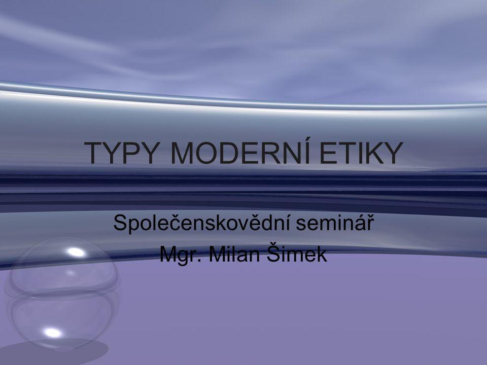 TYPY MODERNÍ ETIKY Společenskovědní seminář Mgr. Milan Šimek