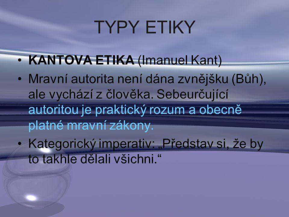 TYPY ETIKY KANTOVA ETIKA (Imanuel Kant) Mravní autorita není dána zvnějšku (Bůh), ale vychází z člověka.