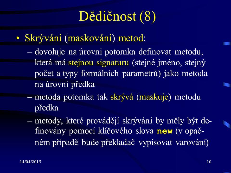 14/04/201510 Dědičnost (8) Skrývání (maskování) metod: –dovoluje na úrovni potomka definovat metodu, která má stejnou signaturu (stejné jméno, stejný