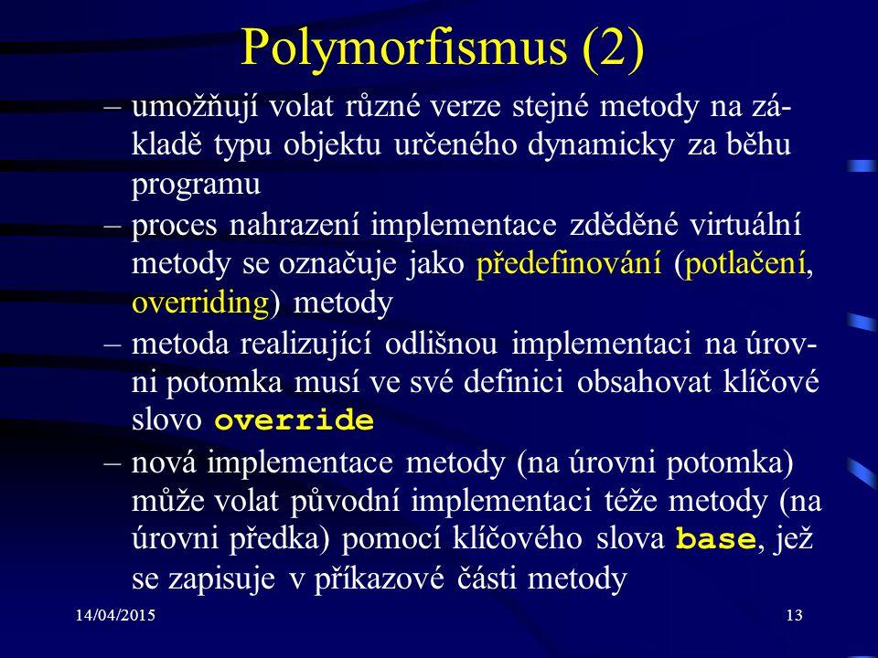 14/04/201513 Polymorfismus (2) –umožňují volat různé verze stejné metody na zá- kladě typu objektu určeného dynamicky za běhu programu –proces nahraze