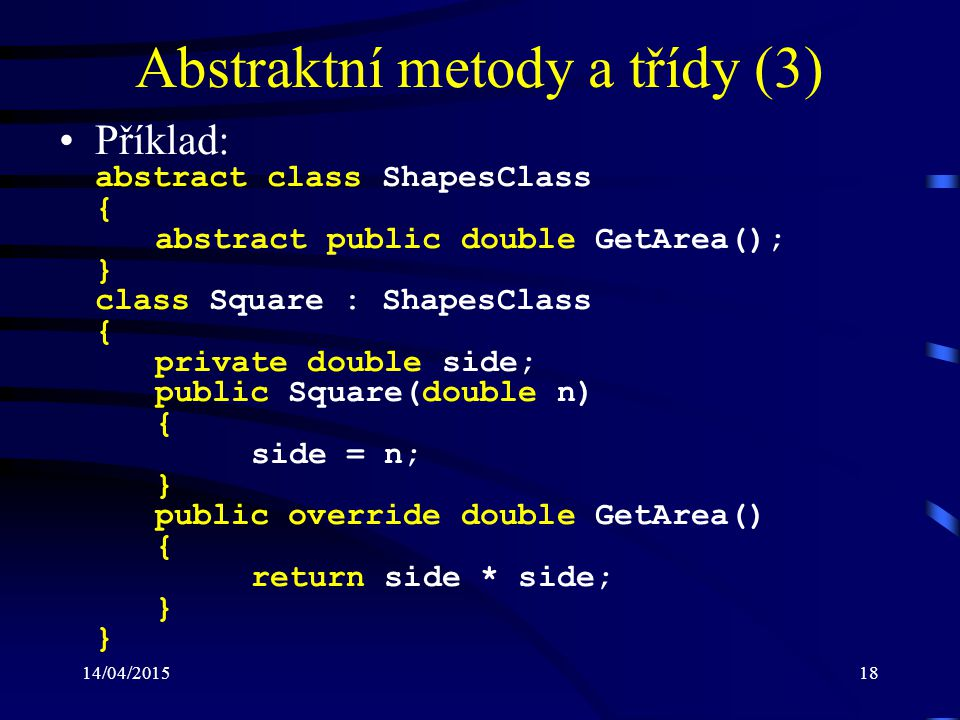14/04/201518 Abstraktní metody a třídy (3) Příklad: abstract class ShapesClass { abstract public double GetArea(); } class Square : ShapesClass { priv