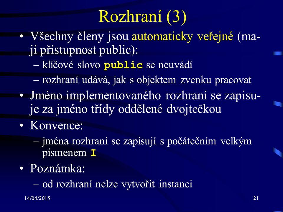 14/04/201521 Rozhraní (3) Všechny členy jsou automaticky veřejné (ma- jí přístupnost public): –klíčové slovo public se neuvádí –rozhraní udává, jak s