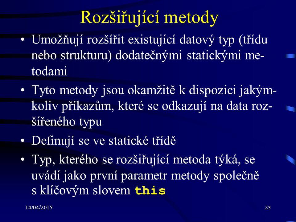 14/04/201523 Rozšiřující metody Umožňují rozšířit existující datový typ (třídu nebo strukturu) dodatečnými statickými me- todami Tyto metody jsou okam