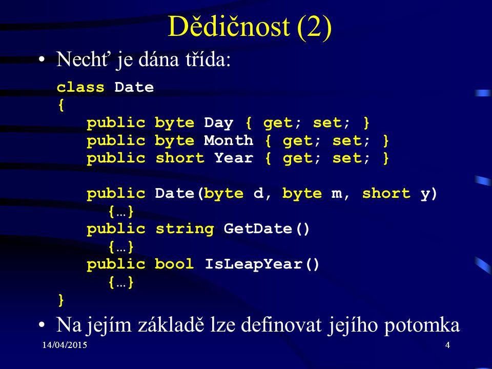 14/04/20154 Dědičnost (2) Nechť je dána třída: class Date { public byte Day { get; set; } public byte Month { get; set; } public short Year { get; set