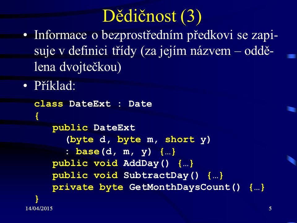 14/04/20155 Dědičnost (3) Informace o bezprostředním předkovi se zapi- suje v definici třídy (za jejím názvem – oddě- lena dvojtečkou) Příklad: class