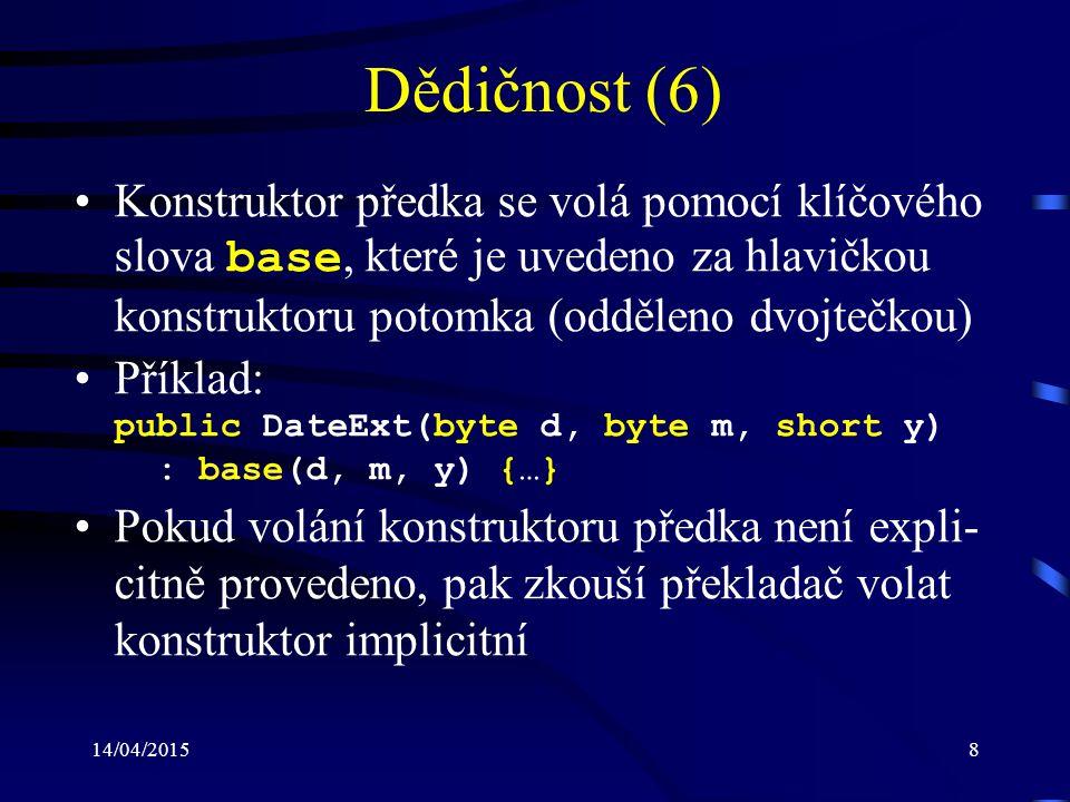 14/04/20158 Dědičnost (6) Konstruktor předka se volá pomocí klíčového slova base, které je uvedeno za hlavičkou konstruktoru potomka (odděleno dvojteč