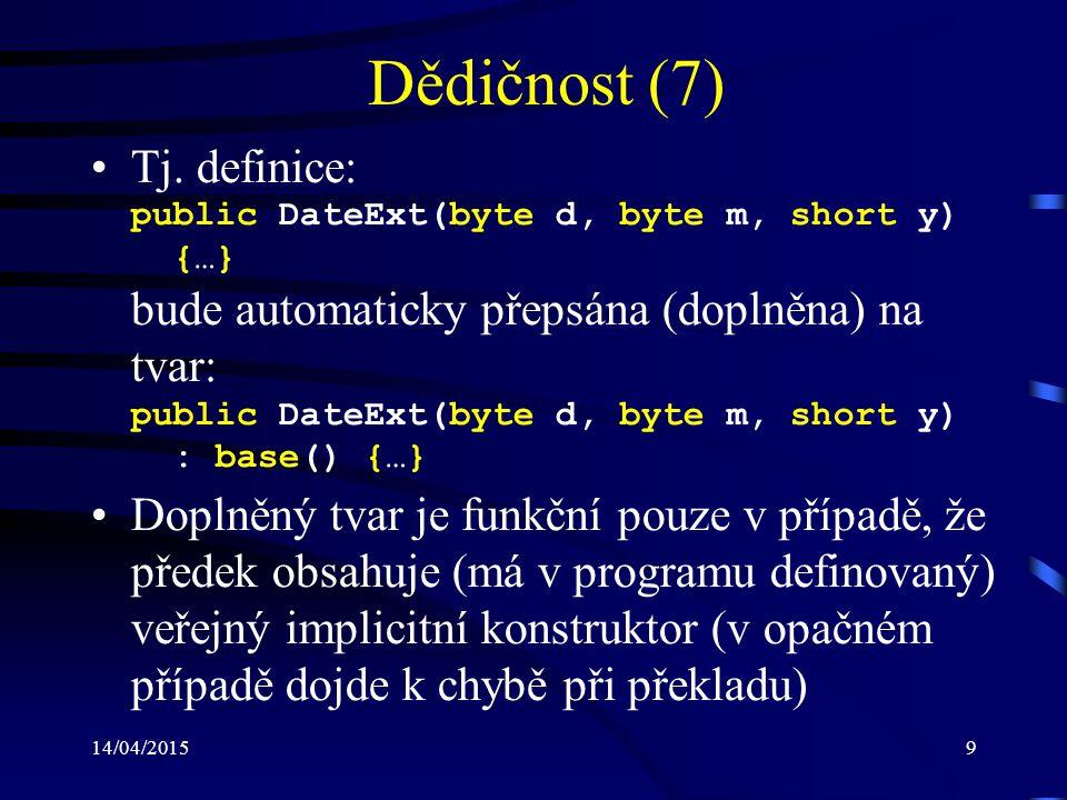 14/04/20159 Dědičnost (7) Tj. definice: public DateExt(byte d, byte m, short y) {…} bude automaticky přepsána (doplněna) na tvar: public DateExt(byte