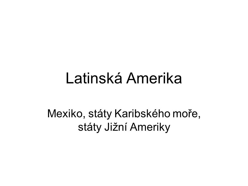 Latinská Amerika Mexiko, státy Karibského moře, státy Jižní Ameriky