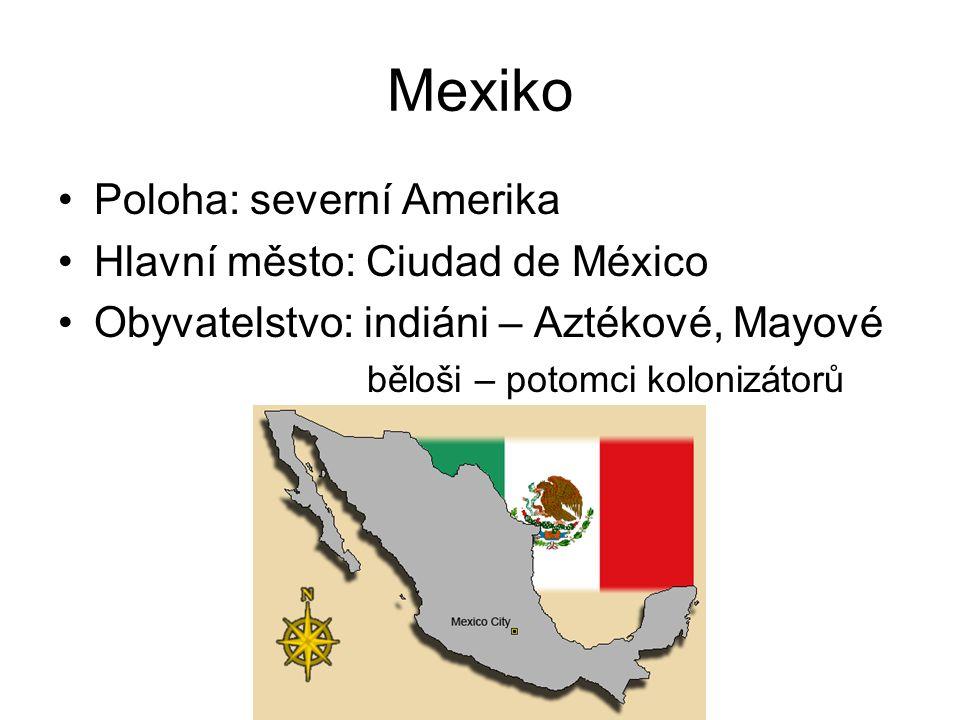 Mexiko Poloha: severní Amerika Hlavní město: Ciudad de México Obyvatelstvo: indiáni – Aztékové, Mayové běloši – potomci kolonizátorů