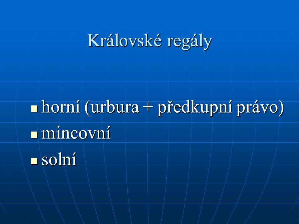 Královské regály horní (urbura + předkupní právo) horní (urbura + předkupní právo) mincovní mincovní solní solní