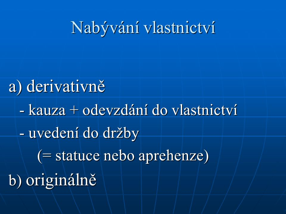 Nabývání vlastnictví a) derivativně - kauza + odevzdání do vlastnictví - uvedení do držby (= statuce nebo aprehenze) b) originálně