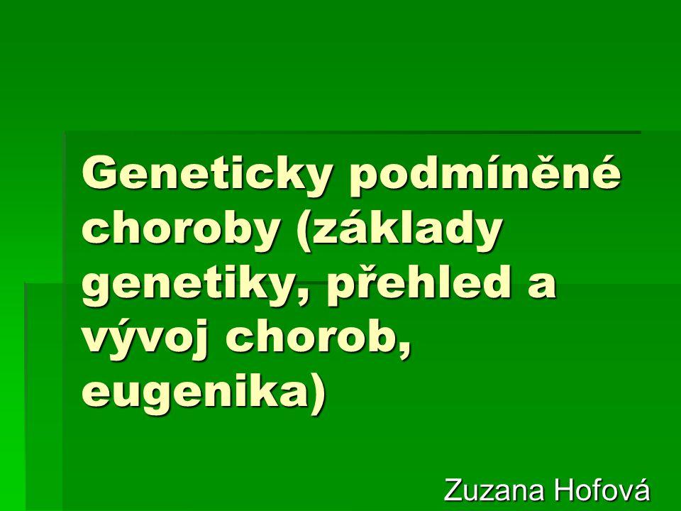 Geneticky podmíněné choroby (základy genetiky, přehled a vývoj chorob, eugenika) Zuzana Hofová