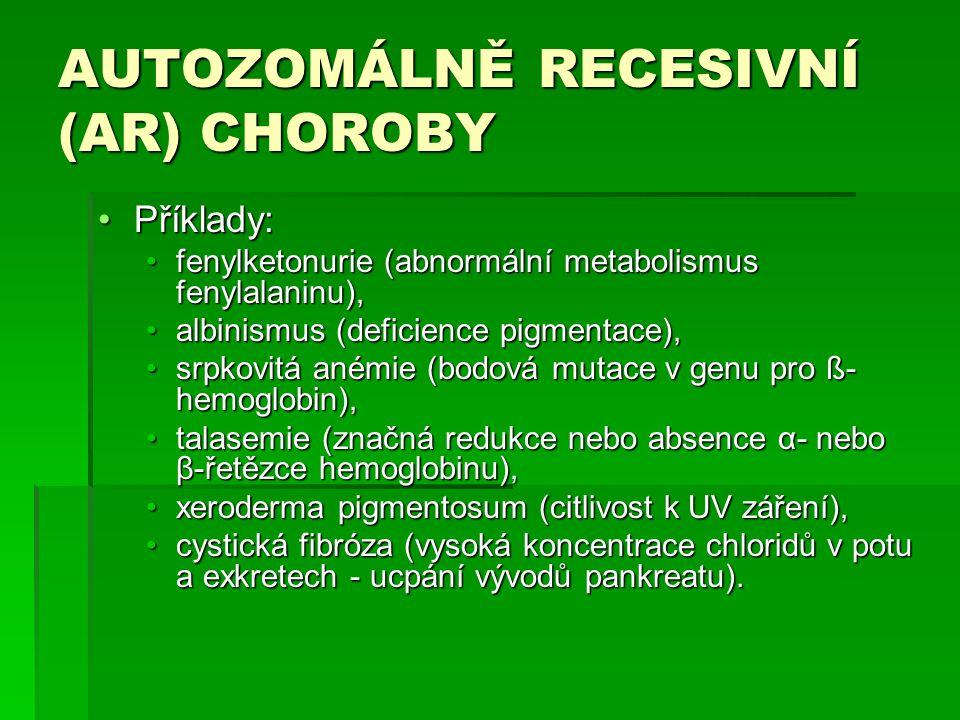 AUTOZOMÁLNĚ RECESIVNÍ (AR) CHOROBY Příklady:Příklady: fenylketonurie (abnormální metabolismus fenylalaninu),fenylketonurie (abnormální metabolismus fenylalaninu), albinismus (deficience pigmentace),albinismus (deficience pigmentace), srpkovitá anémie (bodová mutace v genu pro ß- hemoglobin),srpkovitá anémie (bodová mutace v genu pro ß- hemoglobin), talasemie (značná redukce nebo absence α- nebo β-řetězce hemoglobinu),talasemie (značná redukce nebo absence α- nebo β-řetězce hemoglobinu), xeroderma pigmentosum (citlivost k UV záření),xeroderma pigmentosum (citlivost k UV záření), cystická fibróza (vysoká koncentrace chloridů v potu a exkretech - ucpání vývodů pankreatu).cystická fibróza (vysoká koncentrace chloridů v potu a exkretech - ucpání vývodů pankreatu).