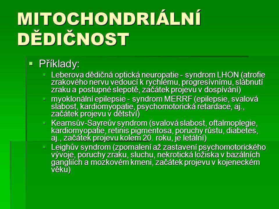 MITOCHONDRIÁLNÍ DĚDIČNOST  Příklady:  Leberova dědičná optická neuropatie - syndrom LHON (atrofie zrakového nervu vedoucí k rychlému, progresívnímu, slábnutí zraku a postupné slepotě, začátek projevu v dospívání)  myoklonální epilepsie - syndrom MERRF (epilepsie, svalová slabost, kardiomyopatie, psychomotorická retardace, aj., začátek projevu v dětství)  Kearnsův-Sayreův syndrom (svalová slabost, oftalmoplegie, kardiomyopatie, retinis pigmentosa, poruchy růstu, diabetes, aj., začátek projevu kolem 20.