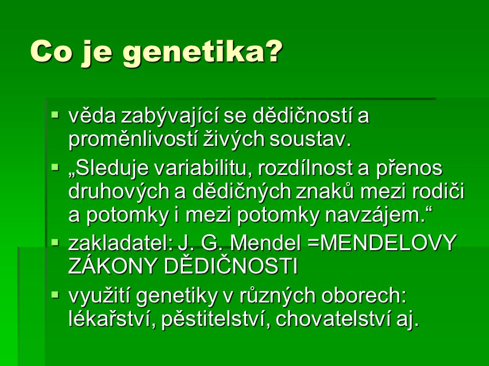 """Co je genetika?  věda zabývající se dědičností a proměnlivostí živých soustav.  """"Sleduje variabilitu, rozdílnost a přenos druhových a dědičných znak"""