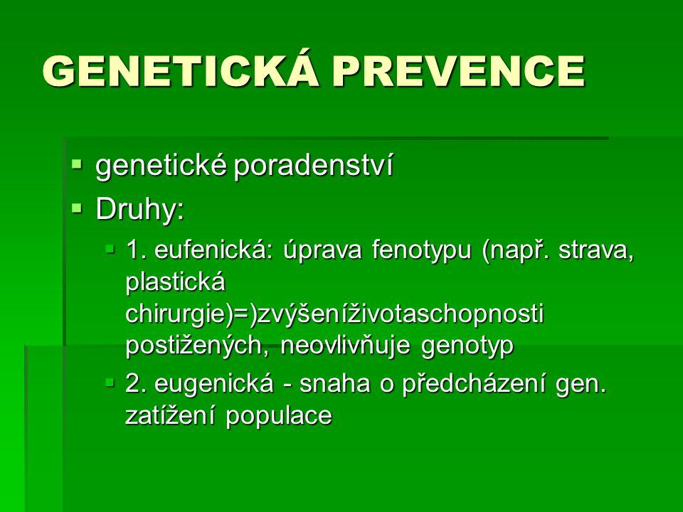 GENETICKÁ PREVENCE  genetické poradenství  Druhy:  1. eufenická: úprava fenotypu (např. strava, plastická chirurgie)=)zvýšeníživotaschopnosti posti