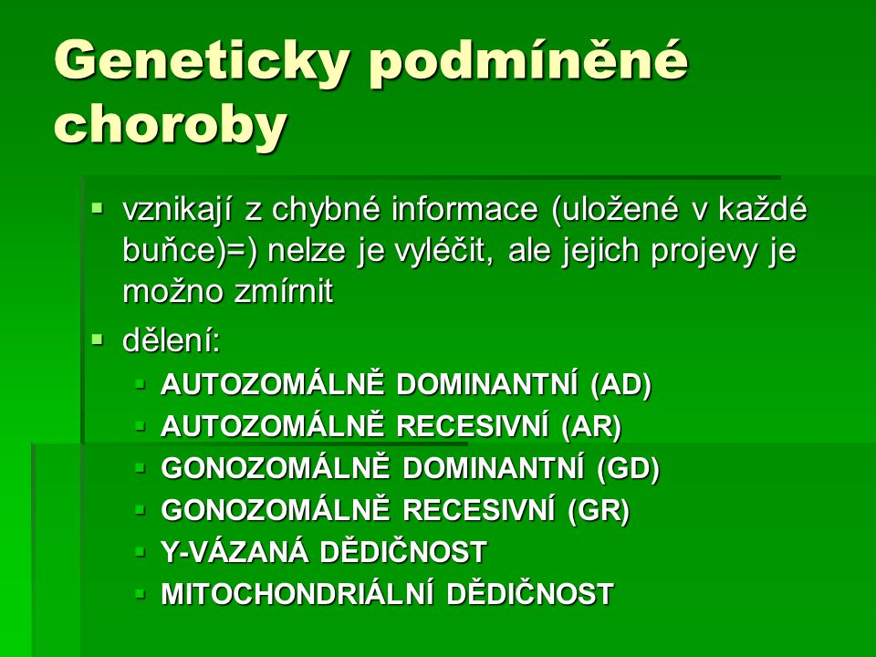 Geneticky podmíněné choroby  vznikají z chybné informace (uložené v každé buňce)=) nelze je vyléčit, ale jejich projevy je možno zmírnit  dělení:  AUTOZOMÁLNĚ DOMINANTNÍ (AD)  AUTOZOMÁLNĚ RECESIVNÍ (AR)  GONOZOMÁLNĚ DOMINANTNÍ (GD)  GONOZOMÁLNĚ RECESIVNÍ (GR)  Y-VÁZANÁ DĚDIČNOST  MITOCHONDRIÁLNÍ DĚDIČNOST