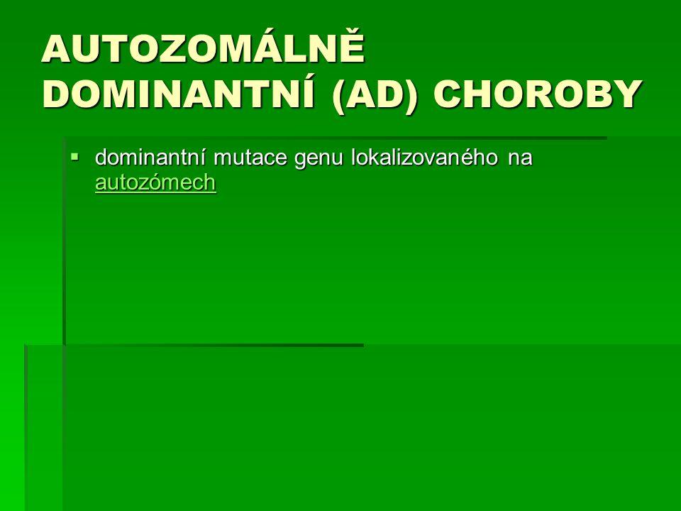 AUTOZOMÁLNĚ DOMINANTNÍ (AD) CHOROBY  dominantní mutace genu lokalizovaného na autozómech autozómech