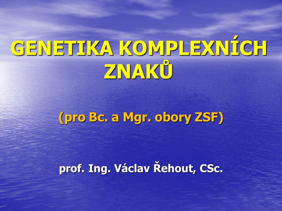 GENETIKA KOMPLEXNÍCH ZNAKŮ (pro Bc. a Mgr. obory ZSF) prof. Ing. Václav Řehout, CSc.