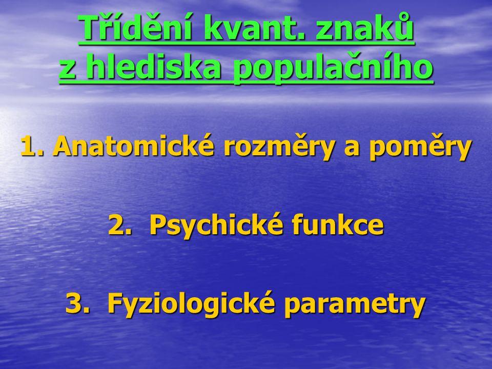 Třídění kvant. znaků z hlediska populačního 1. Anatomické rozměry a poměry 2. Psychické funkce 3. Fyziologické parametry