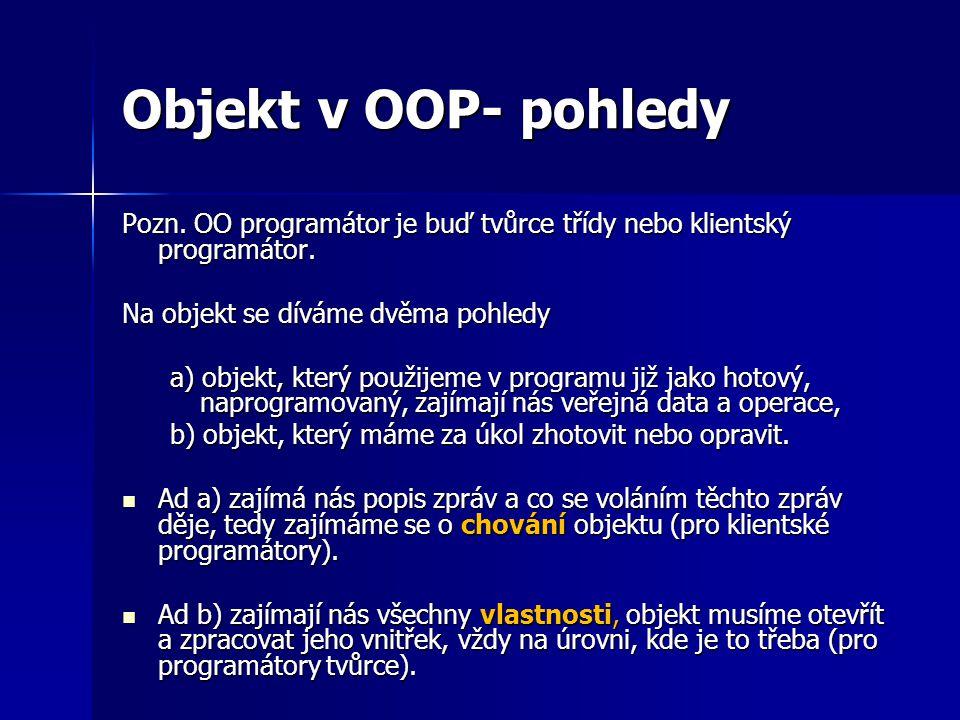 Objekt v OOP- pohledy Pozn. OO programátor je buď tvůrce třídy nebo klientský programátor. Na objekt se díváme dvěma pohledy a) objekt, který použijem