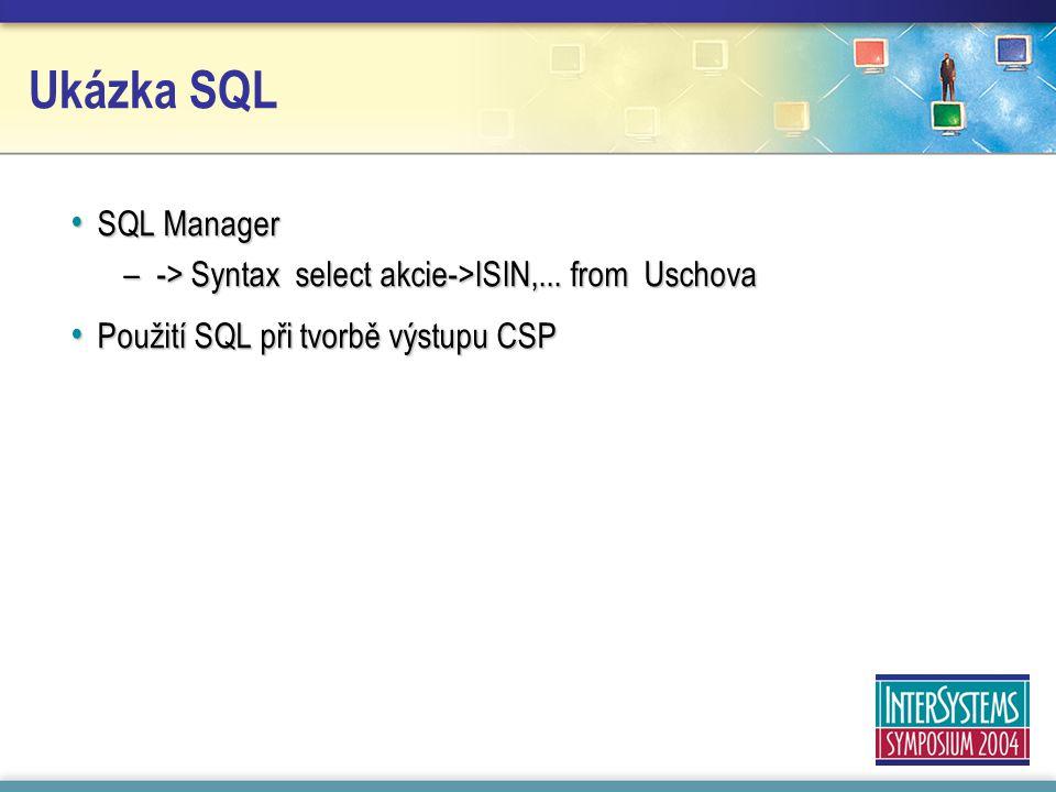 Ukázka SQL SQL Manager SQL Manager –-> Syntax select akcie->ISIN,... from Uschova Použití SQL při tvorbě výstupu CSP Použití SQL při tvorbě výstupu CS
