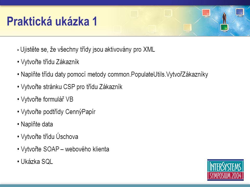 Praktická ukázka 1 Ujistěte se, že všechny třídy jsou aktivovány pro XML Vytvořte třídu Zákazník Naplňte třídu daty pomocí metody common.PopulateUtils.VytvořZákazníky Vytvořte stránku CSP pro třídu Zákazník Vytvořte formulář VB Vytvořte podtřídy CennýPapír Naplňte data Vytvořte třídu Úschova Vytvořte SOAP – webového klienta Ukázka SQL