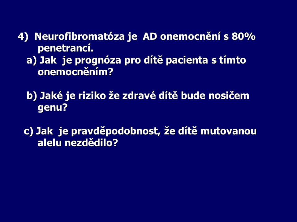 4) Neurofibromatóza je AD onemocnění s 80% penetrancí. a) Jak je prognóza pro dítě pacienta s tímto onemocněním? a) Jak je prognóza pro dítě pacienta