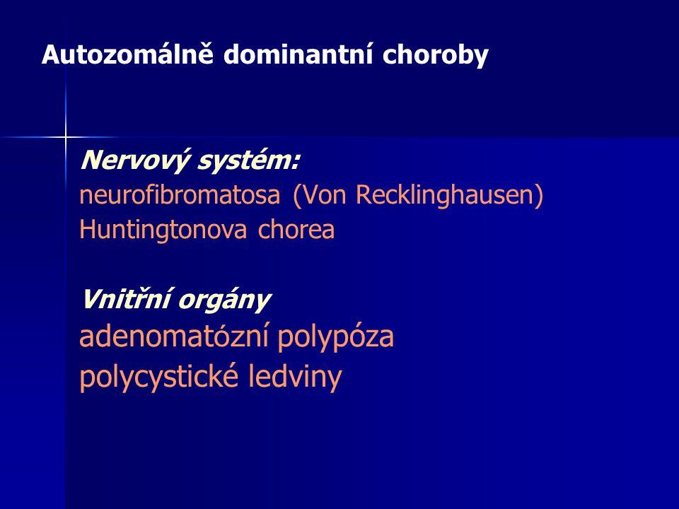 Nervový systém: neurofibromatosa (Von Recklinghausen) Huntingtonova chorea Vnitřní orgány adenomat óz ní polypóza polycystické ledviny Autozomálně dom