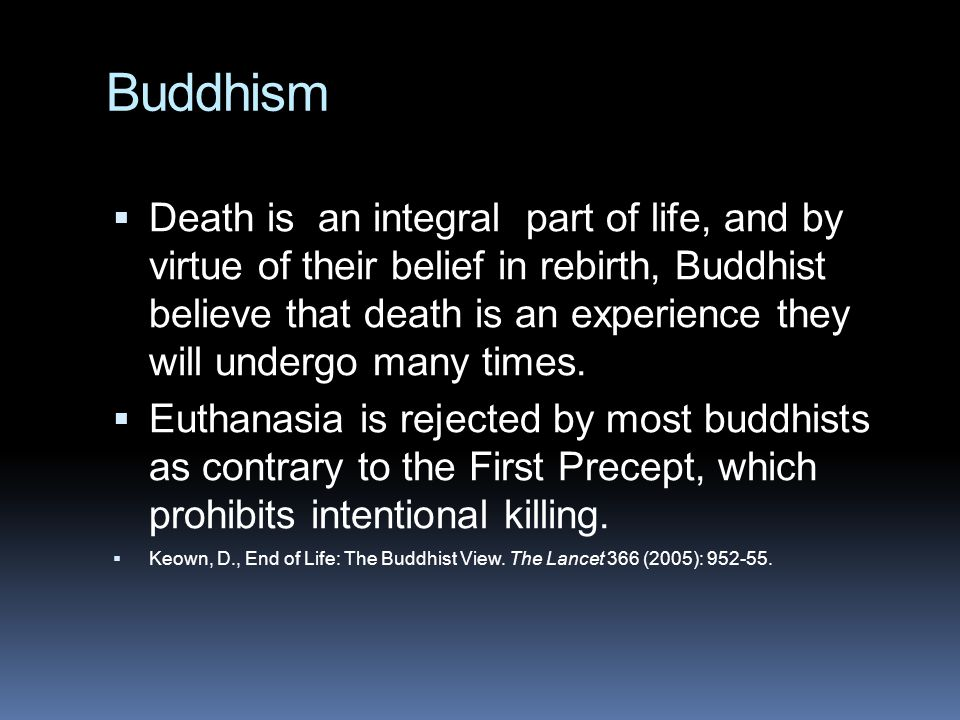 Buddhism  Death is an integral part of life, and by virtue of their belief in rebirth, Buddhist believe that death is an experience they will undergo many times.
