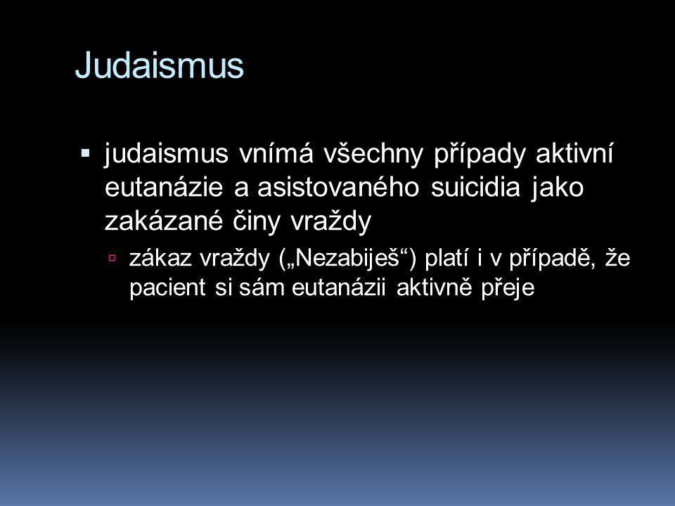 """Judaismus  judaismus vnímá všechny případy aktivní eutanázie a asistovaného suicidia jako zakázané činy vraždy  zákaz vraždy (""""Nezabiješ ) platí i v případě, že pacient si sám eutanázii aktivně přeje"""