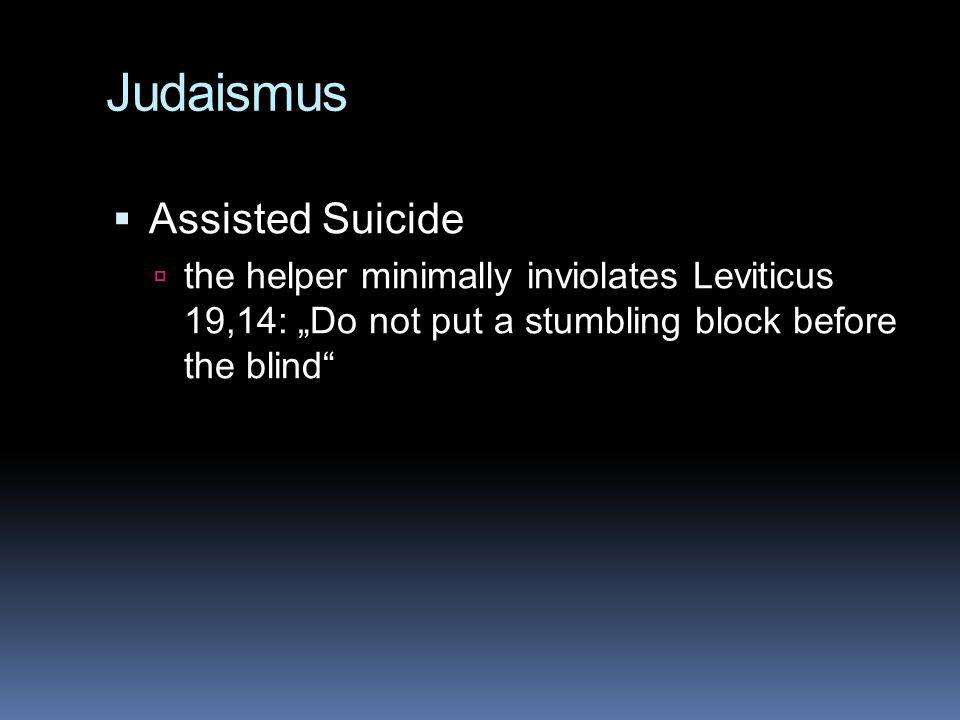 "Judaismus  Assisted Suicide  the helper minimally inviolates Leviticus 19,14: ""Do not put a stumbling block before the blind"""