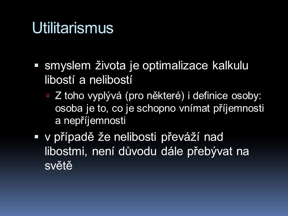 Utilitarismus  smyslem života je optimalizace kalkulu libostí a nelibostí  Z toho vyplývá (pro některé) i definice osoby: osoba je to, co je schopno