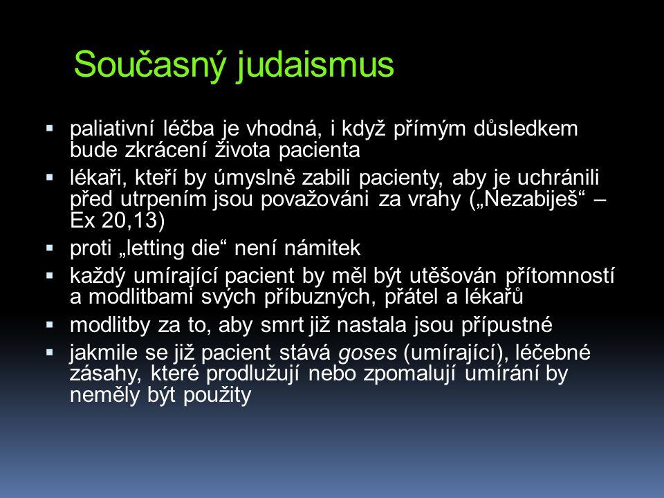 """Současný judaismus  paliativní léčba je vhodná, i když přímým důsledkem bude zkrácení života pacienta  lékaři, kteří by úmyslně zabili pacienty, aby je uchránili před utrpením jsou považováni za vrahy (""""Nezabiješ – Ex 20,13)  proti """"letting die není námitek  každý umírající pacient by měl být utěšován přítomností a modlitbami svých příbuzných, přátel a lékařů  modlitby za to, aby smrt již nastala jsou přípustné  jakmile se již pacient stává goses (umírající), léčebné zásahy, které prodlužují nebo zpomalují umírání by neměly být použity"""