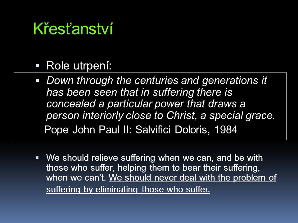 Křesťanství  Role utrpení:  Down through the centuries and generations it has been seen that in suffering there is concealed a particular power that draws a person interiorly close to Christ, a special grace.