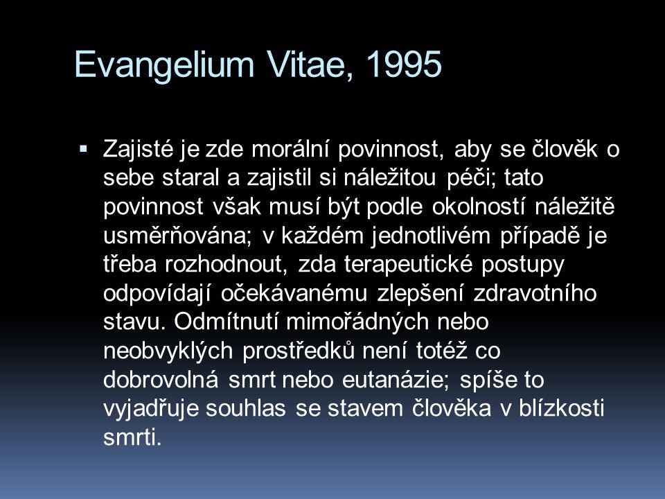 Evangelium Vitae, 1995  Zajisté je zde morální povinnost, aby se člověk o sebe staral a zajistil si náležitou péči; tato povinnost však musí být podle okolností náležitě usměrňována; v každém jednotlivém případě je třeba rozhodnout, zda terapeutické postupy odpovídají očekávanému zlepšení zdravotního stavu.