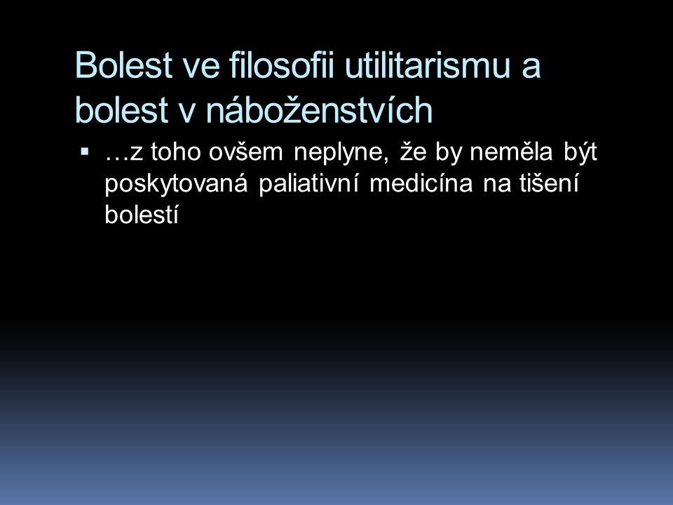 Bolest ve filosofii utilitarismu a bolest v náboženstvích  …z toho ovšem neplyne, že by neměla být poskytovaná paliativní medicína na tišení bolestí