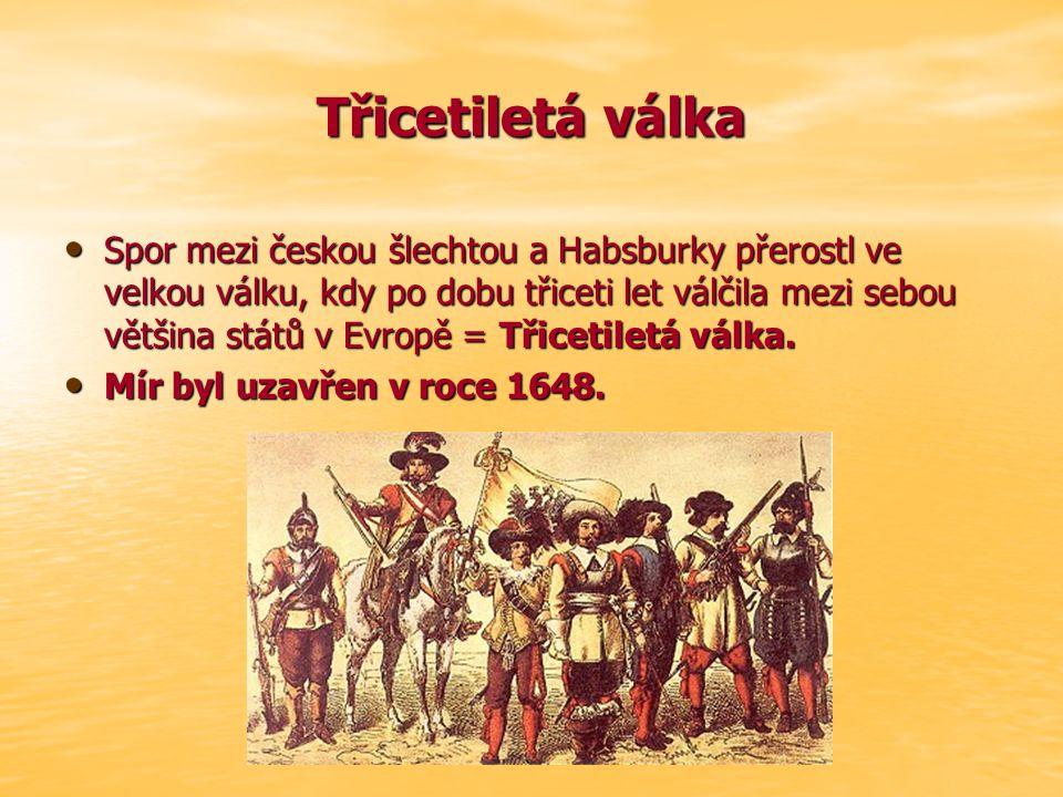 Třicetiletá válka Spor mezi českou šlechtou a Habsburky přerostl ve velkou válku, kdy po dobu třiceti let válčila mezi sebou většina států v Evropě =
