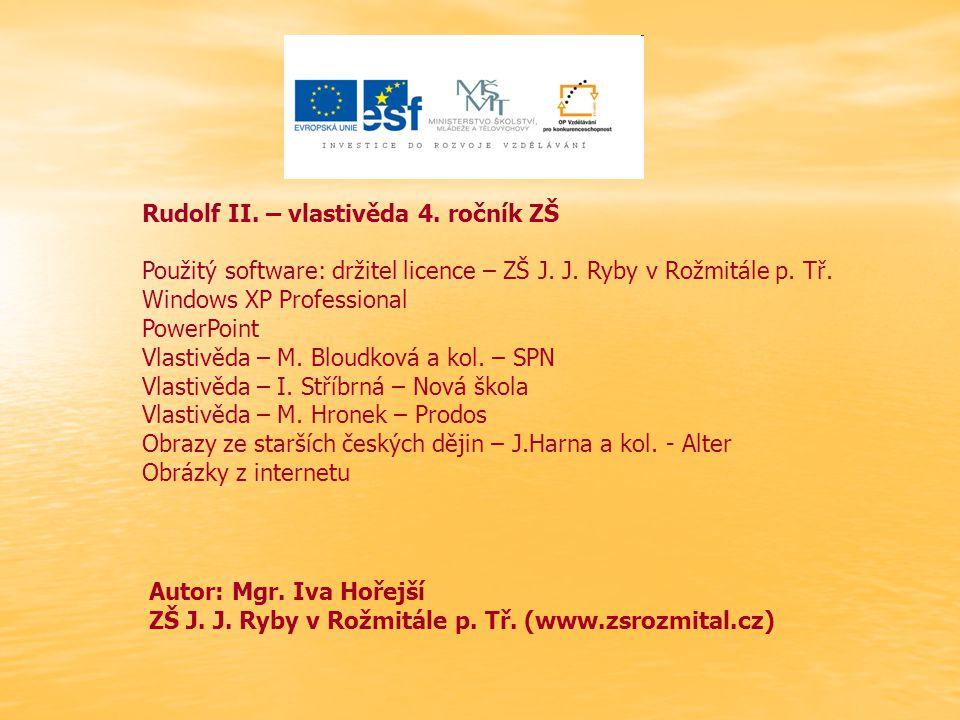 Rudolf II. – vlastivěda 4. ročník ZŠ Použitý software: držitel licence – ZŠ J. J. Ryby v Rožmitále p. Tř. Windows XP Professional PowerPoint Vlastivěd