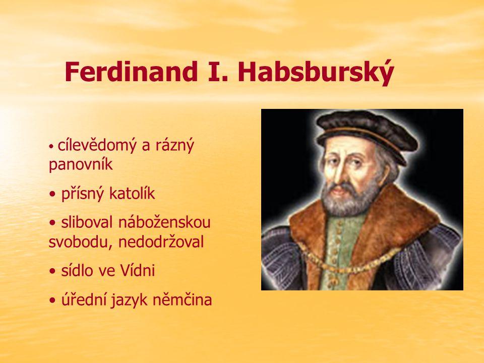 Ferdinand I. Habsburský cílevědomý a rázný panovník přísný katolík sliboval náboženskou svobodu, nedodržoval sídlo ve Vídni úřední jazyk němčina
