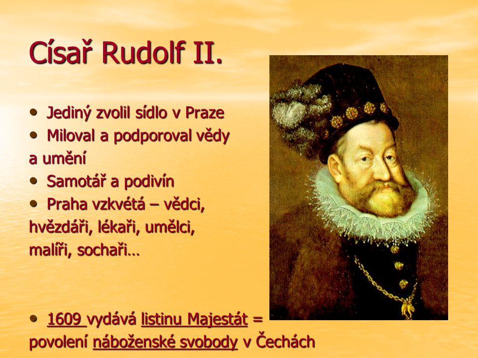 Císař Rudolf II. Jediný zvolil sídlo v Praze Jediný zvolil sídlo v Praze Miloval a podporoval vědy Miloval a podporoval vědy a umění Samotář a podivín