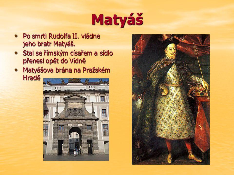 Matyáš Po smrti Rudolfa II. vládne jeho bratr Matyáš. Po smrti Rudolfa II. vládne jeho bratr Matyáš. Stal se římským císařem a sídlo přenesl opět do V