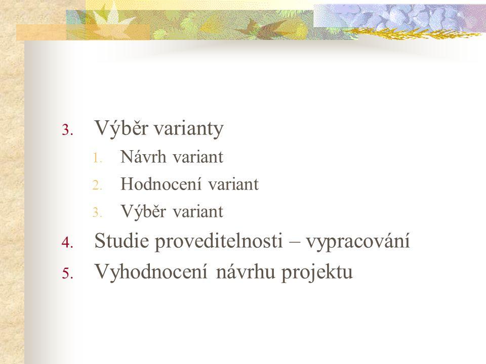 3. Výběr varianty 1. Návrh variant 2. Hodnocení variant 3. Výběr variant 4. Studie proveditelnosti – vypracování 5. Vyhodnocení návrhu projektu