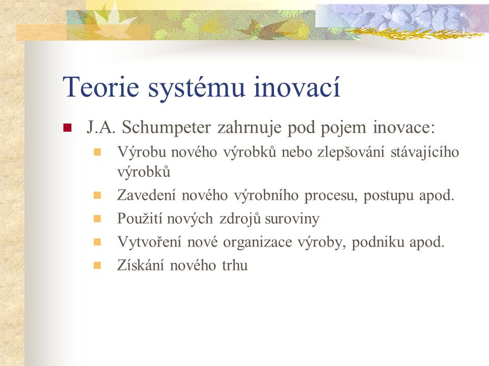 Teorie systému inovací J.A. Schumpeter zahrnuje pod pojem inovace: Výrobu nového výrobků nebo zlepšování stávajícího výrobků Zavedení nového výrobního