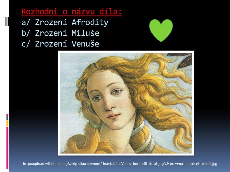 Rozhodni o názvu díla: a/ Zrození Afrodity b/ Zrození Miluše c/ Zrození Venuše http://upload.wikimedia.org/wikipedia/commons/thumb/b/b0/Venus_botticelli_detail.jpg/781px-Venus_botticelli_detail.jpg