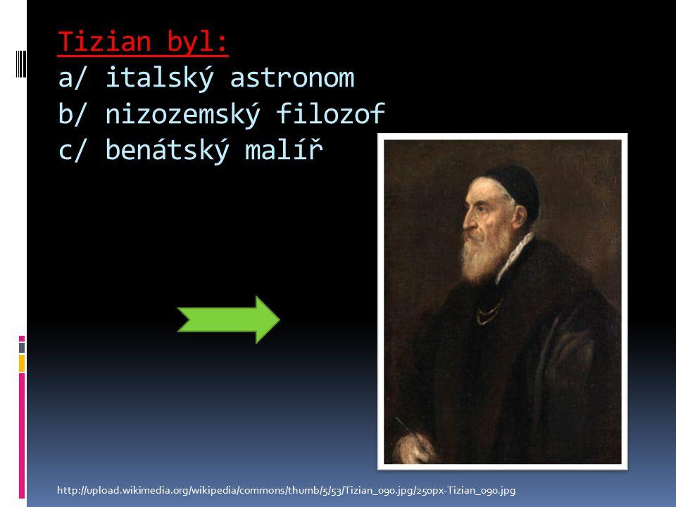 Tizian byl: a/ italský astronom b/ nizozemský filozof c/ benátský malíř http://upload.wikimedia.org/wikipedia/commons/thumb/5/53/Tizian_090.jpg/250px-Tizian_090.jpg