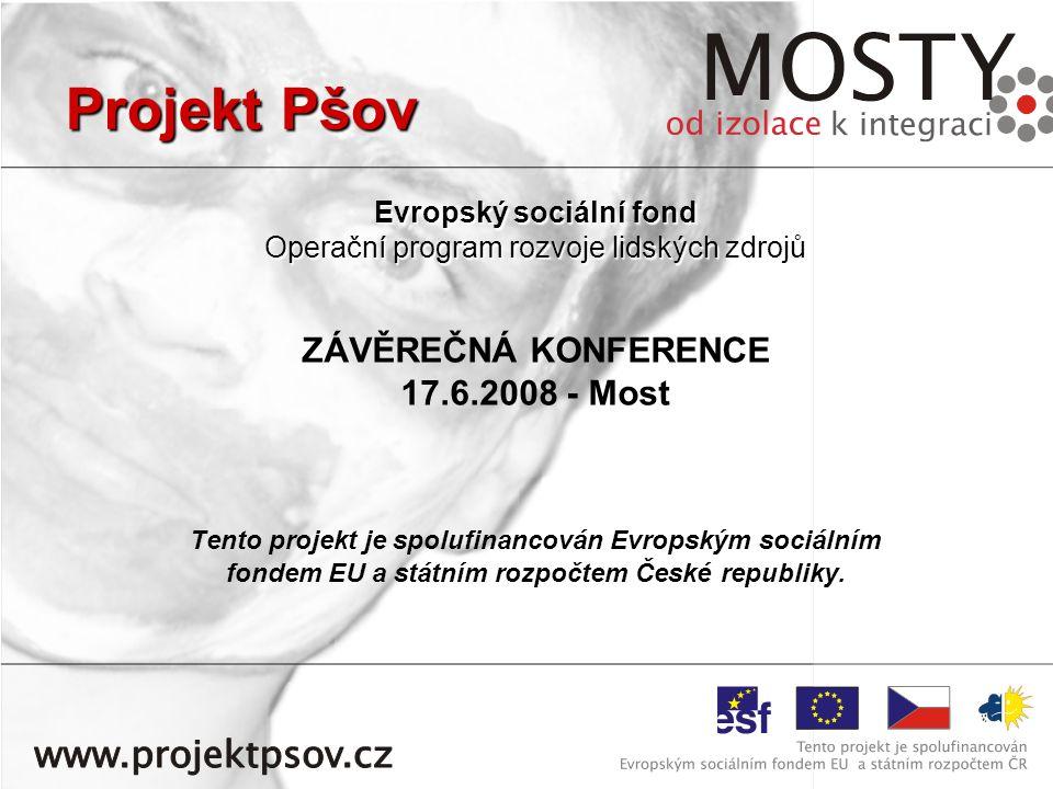 Projekt Pšov Evropský sociální fond Operační program rozvoje lidských zdrojů ZÁVĚREČNÁ KONFERENCE 17.6.2008 - Most Tento projekt je spolufinancován Evropským sociálním fondem EU a státním rozpočtem České republiky.