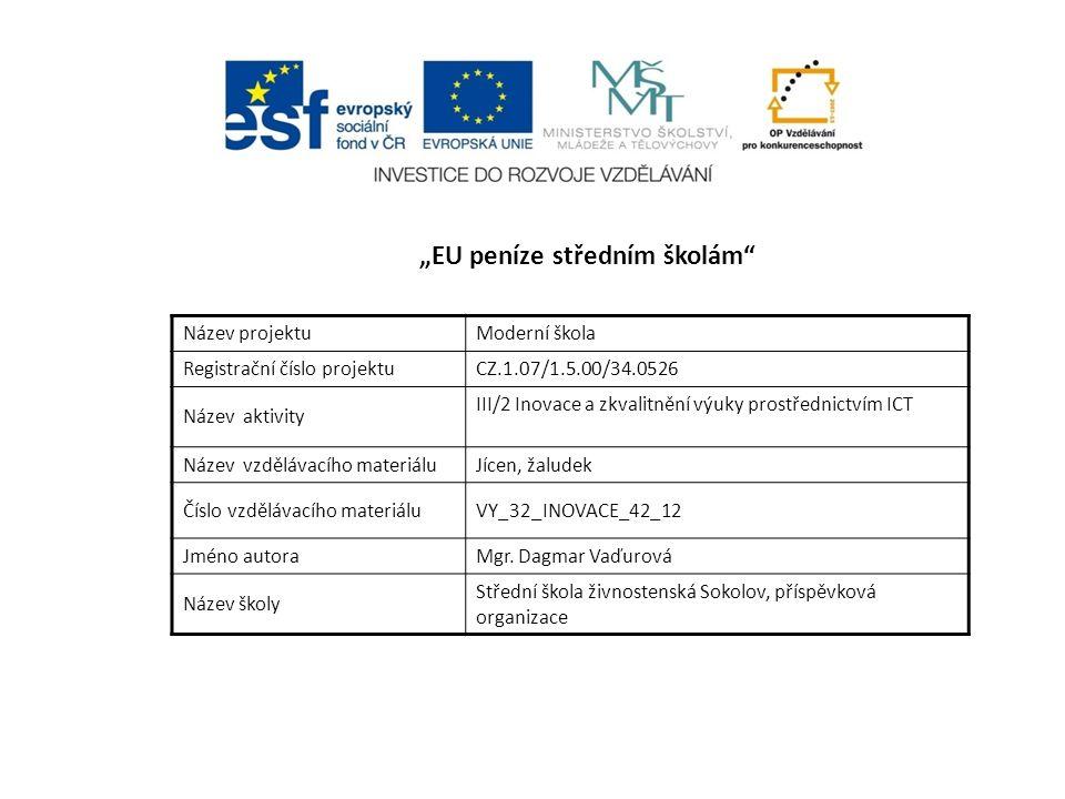 """""""EU peníze středním školám Název projektuModerní škola Registrační číslo projektuCZ.1.07/1.5.00/34.0526 Název aktivity III/2 Inovace a zkvalitnění výuky prostřednictvím ICT Název vzdělávacího materiáluJícen, žaludek Číslo vzdělávacího materiáluVY_32_INOVACE_42_12 Jméno autoraMgr."""